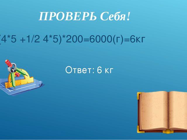 Ответ: 6 кг (4*5 +1/2 4*5)*200=6000(г)=6кг ПРОВЕРЬ Cебя!