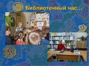 Библиотечный час…