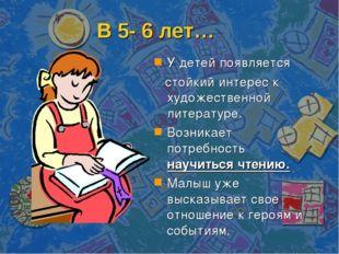 В 5- 6 лет… У детей появляется стойкий интерес к художественной литературе. В