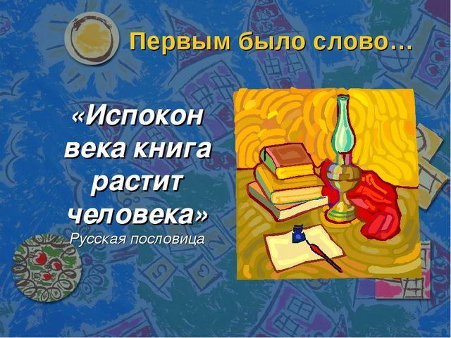 Первым было слово… «Испокон века книга растит человека» Русская пословица