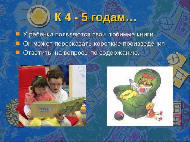К 4 - 5 годам… У ребенка появляются свои любимые книги. Он может пересказать...