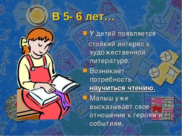 В 5- 6 лет… У детей появляется стойкий интерес к художественной литературе. В...