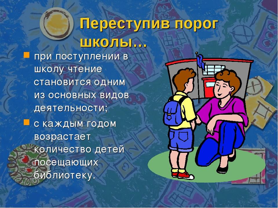 Переступив порог школы… при поступлении в школу чтение становится одним из ос...