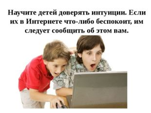 Научите детей доверять интуиции. Если их в Интернете что-либо беспокоит, им с