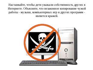 Настаивайте, чтобы дети уважали собственность других в Интернете. Объясните,