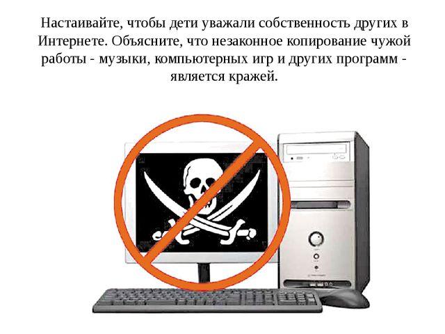 Настаивайте, чтобы дети уважали собственность других в Интернете. Объясните,...