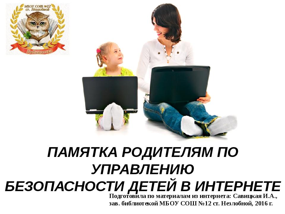 ПАМЯТКА РОДИТЕЛЯМ ПО УПРАВЛЕНИЮ БЕЗОПАСНОСТИ ДЕТЕЙ В ИНТЕРНЕТЕ Подготовила п...
