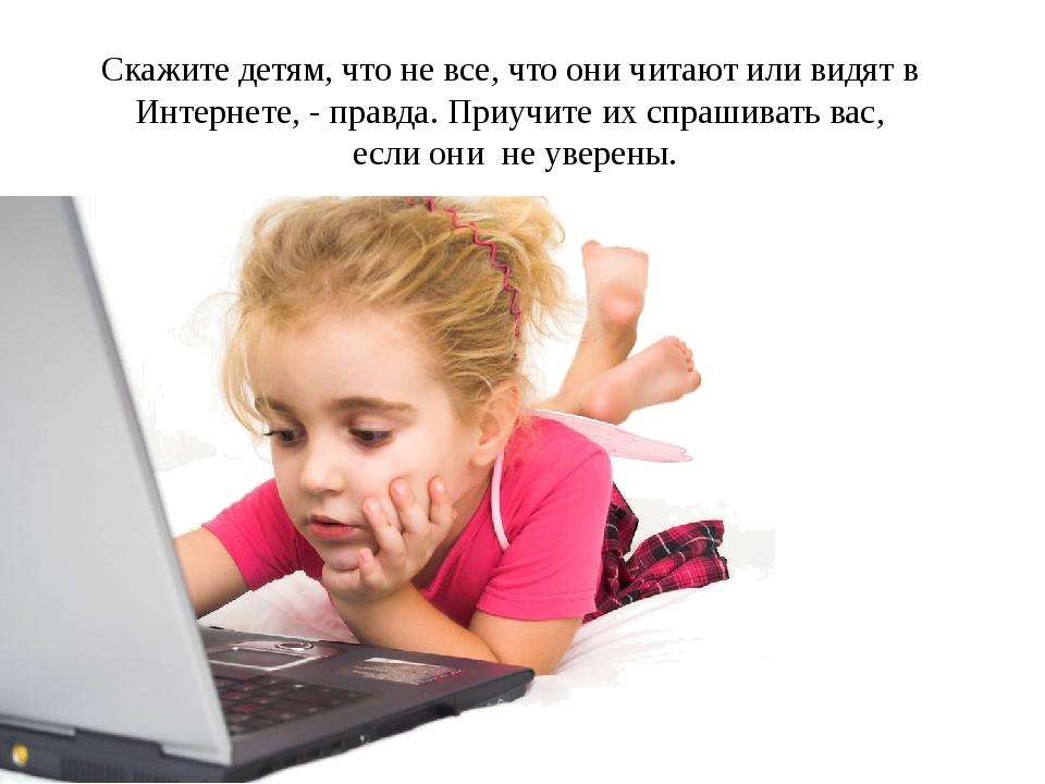 Скажите детям, что не все, что они читают или видят в Интернете, - правда. Пр...