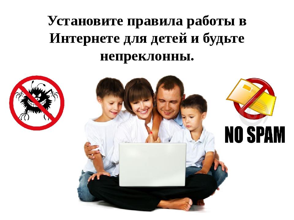Установите правила работы в Интернете для детей и будьте непреклонны.