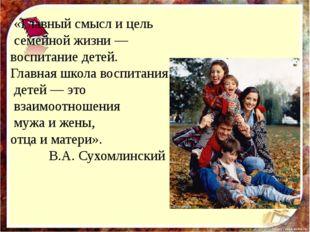 «Главный смысл и цель семейной жизни — воспитание детей. Главная школа воспи