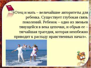 «Отец и мать – величайшие авторитеты для ребенка. Существует глубокая связь п