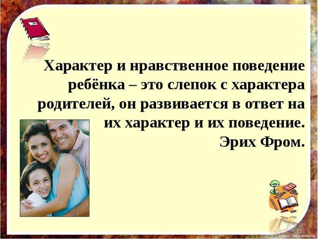 Характер и нравственное поведение ребёнка – это слепок с характера родителей...