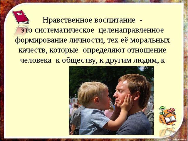 Нравственное воспитание - это систематическое целенаправленное формирование л...