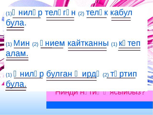 Нинди нәтиҗә ясыйбыз? (1)Әниләр теләгән (2) теләк кабул була. (1) Мин (2) әни...