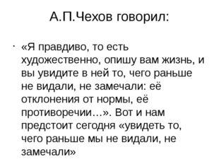 А.П.Чехов говорил: «Я правдиво, то есть художественно, опишу вам жизнь, и вы