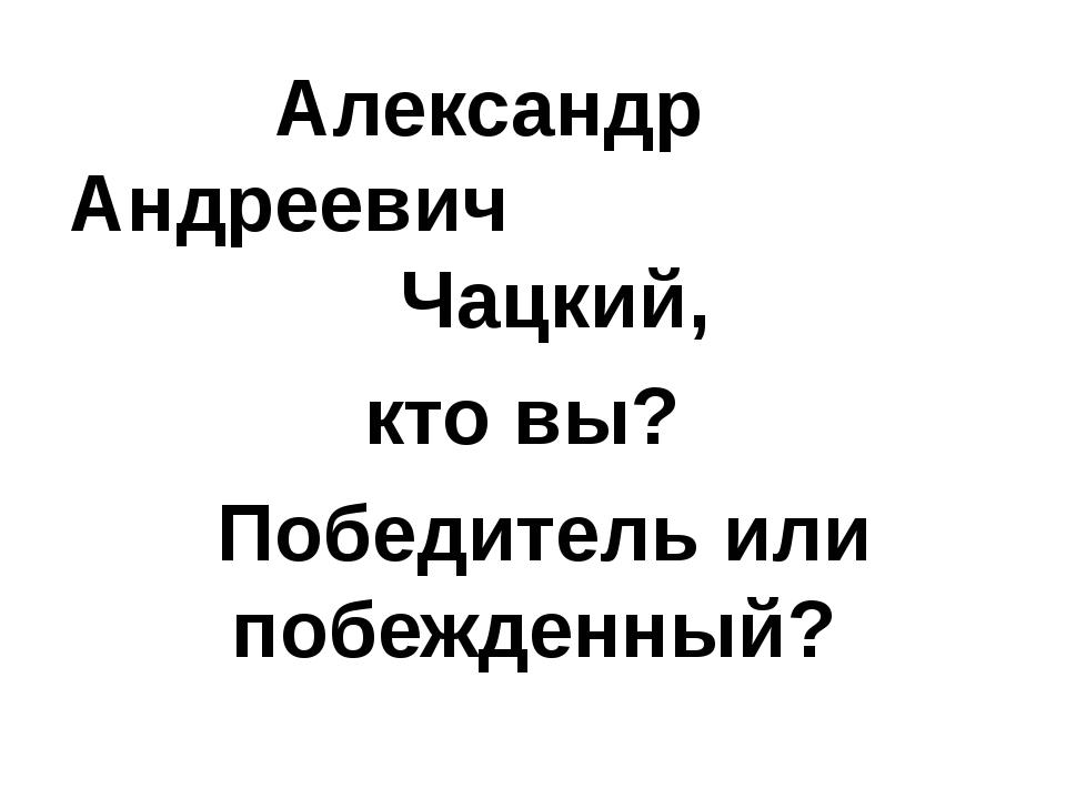 Александр Андреевич Чацкий, кто вы? Победитель или побежденный?