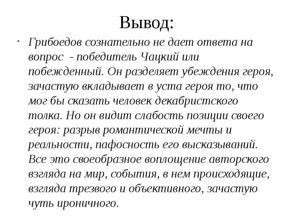 Вывод: Грибоедов сознательно не дает ответа на вопрос - победитель Чацкий или...
