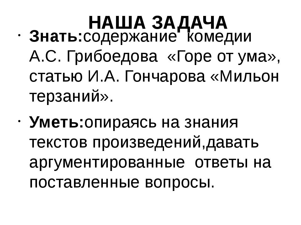 НАША ЗАДАЧА Знать:содержание комедии А.С. Грибоедова «Горе от ума», статью И....