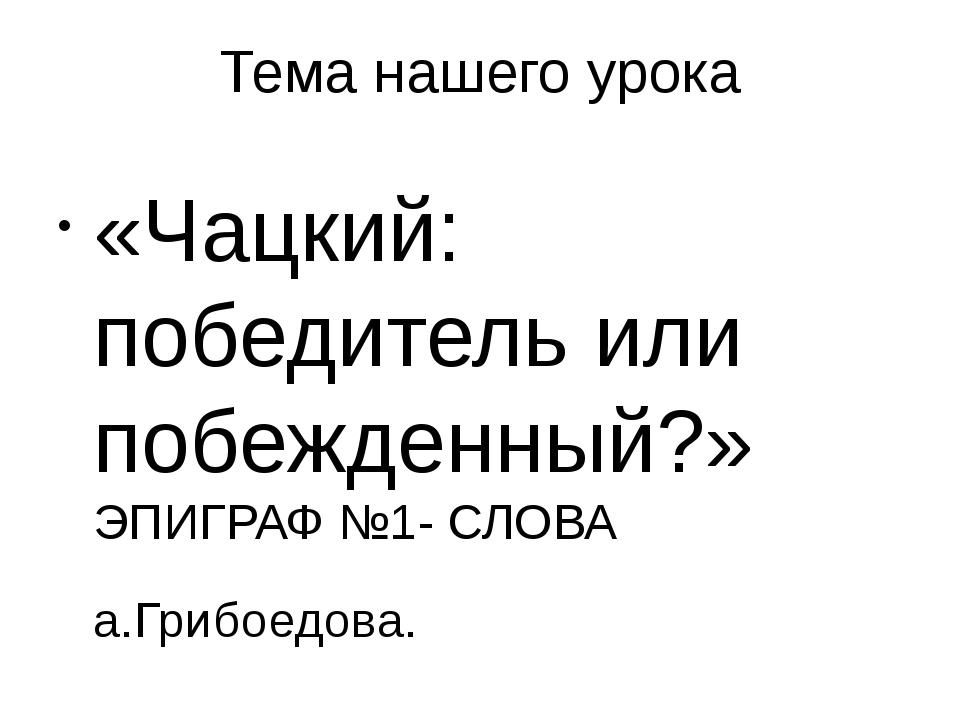 Тема нашего урока «Чацкий: победитель или побежденный?» ЭПИГРАФ №1- СЛОВА а.Г...