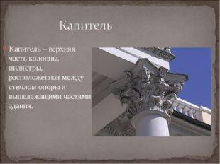 Капитель – верхняя часть колонны, пилястры, расположенная между стволом опоры