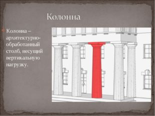 Колонна – архитектурно-обработанный столб, несущий вертикальную нагрузку.