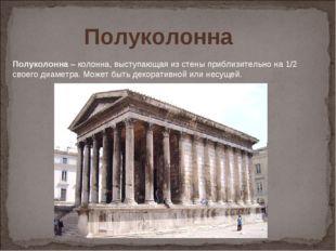 Полуколонна– колонна, выступающая из стены приблизительно на 1/2 своего диам