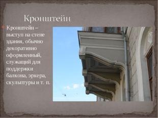 Кронштейн – выступ на стене здания, обычно декоративно оформленный, служащий