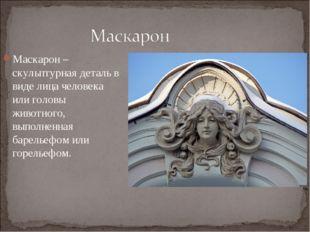 Маскарон – скульптурная деталь в виде лица человека или головы животного, вып