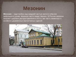 Мезонин– надстройка над средней частью жилого (обычно небольшого) дома. Мезо