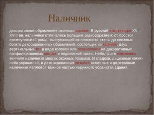 Наличник декоративное обрамлениеоконногопроема.В русскойархитектуреXV—XV