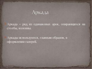 Аркада – ряд из одинаковых арок, опирающихся на столбы, колонны. Аркады испол