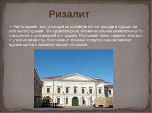 Ризалит  —часть здания, выступающая за основную линию фасада и идущая во в