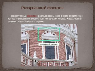 Разорванный фронтон –декоративныйфронтон, расположенный над окном, обрамл