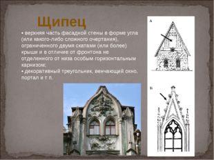 Щипец •верхняя часть фасадной стены в форме угла (или какого-либо сложного