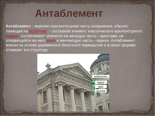Антаблемент- верхняя горизонтальная часть сооружения, обычно лежащая наколо...