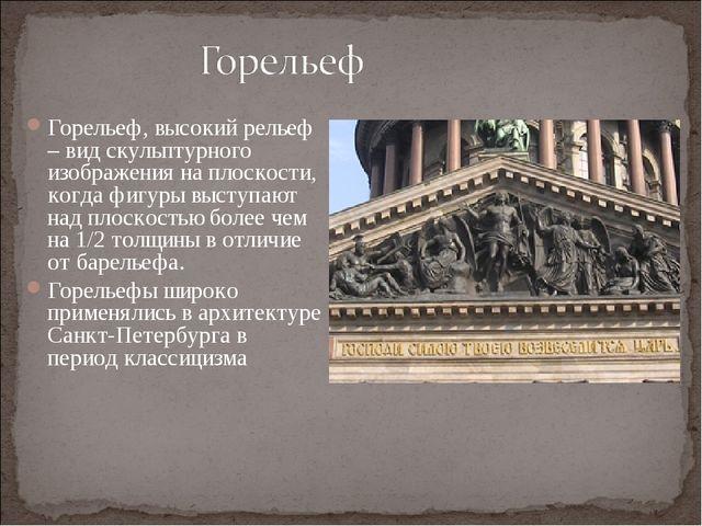 Горельеф, высокий рельеф – вид скульптурного изображения на плоскости, когда...