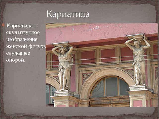Кариатида – скульптурное изображение женской фигуры, служащее опорой.