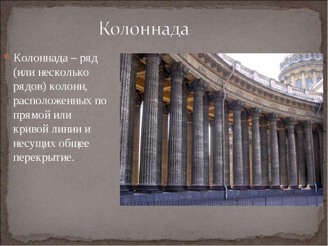 Колоннада – ряд (или несколько рядов) колонн, расположенных по прямой или кри...