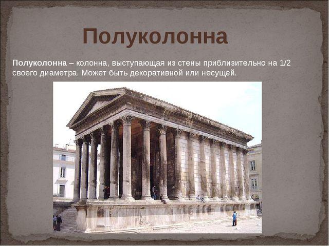 Полуколонна– колонна, выступающая из стены приблизительно на 1/2 своего диам...