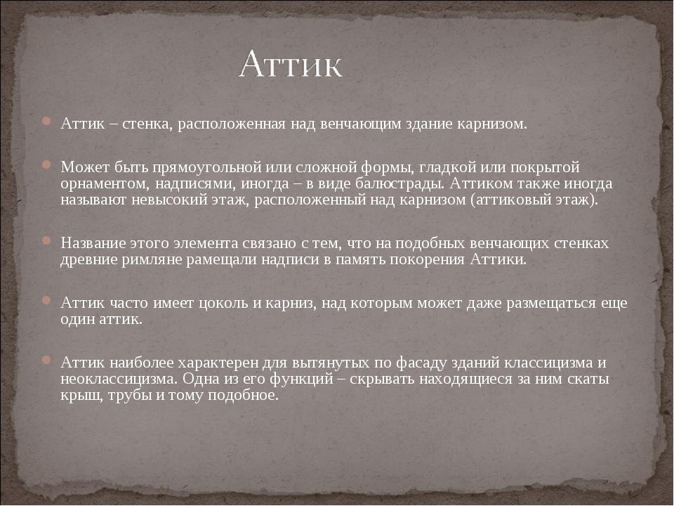 Аттик – стенка, расположенная над венчающим здание карнизом. Может быть прямо...