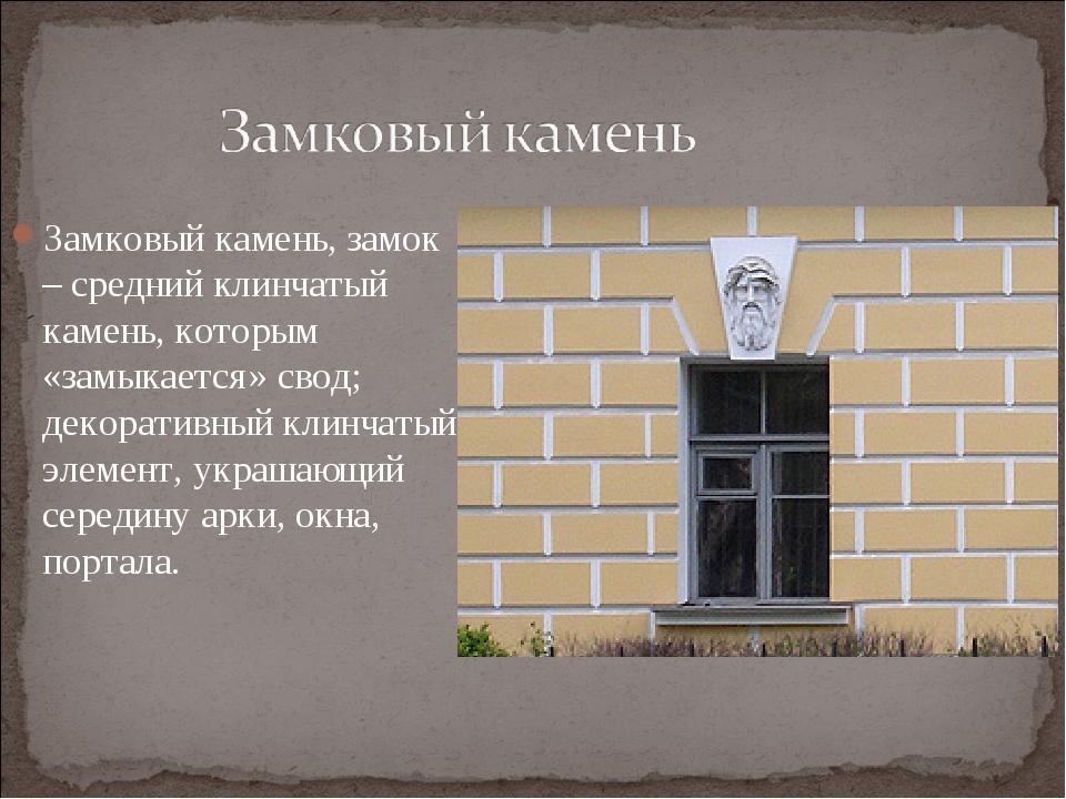 Замковый камень, замок – средний клинчатый камень, которым «замыкается» свод;...