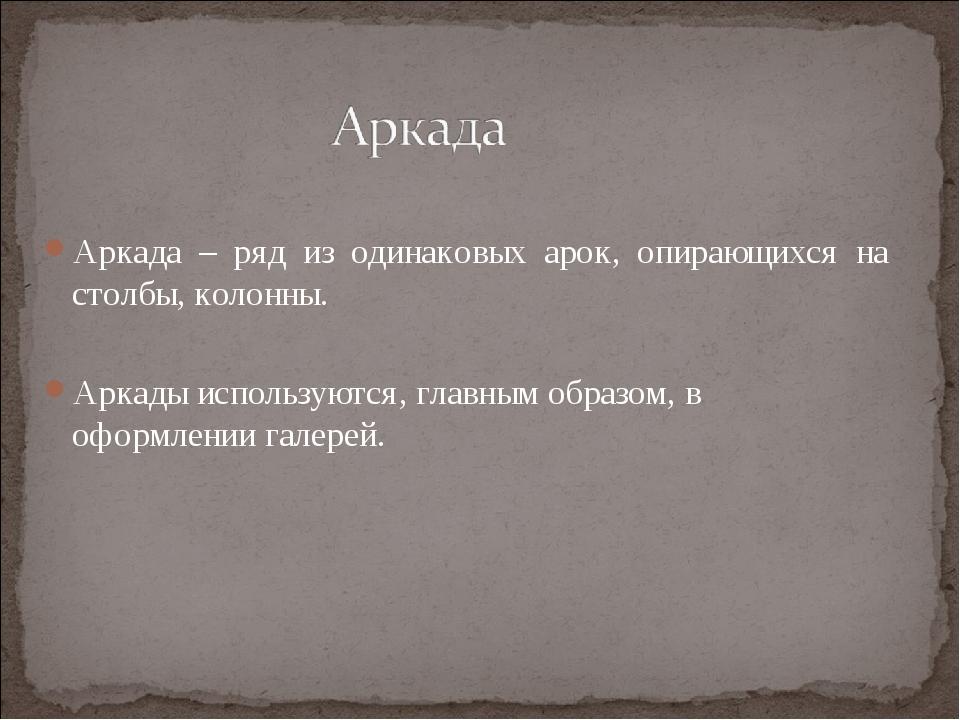 Аркада – ряд из одинаковых арок, опирающихся на столбы, колонны. Аркады испол...