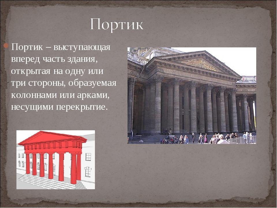 Портик – выступающая вперед часть здания, открытая на одну или три стороны, о...
