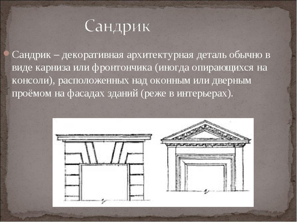 Сандрик – декоративная архитектурная деталь обычно в виде карниза или фронтон...