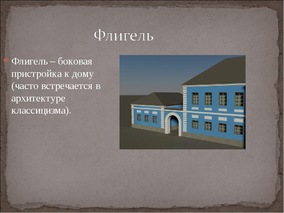 Флигель – боковая пристройка к дому (часто встречается в архитектуре классици...
