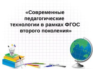 «Современные педагогические технологии в рамках ФГОС второго поколения»