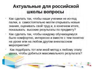 Актуальные для российской школы вопросы Как сделать так, чтобы наши ученики н
