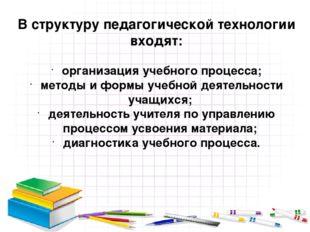 В структуру педагогической технологии входят: организация учебного процесса;
