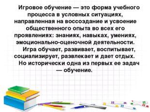 Игровое обучение — это форма учебного процесса в условных ситуациях, направле