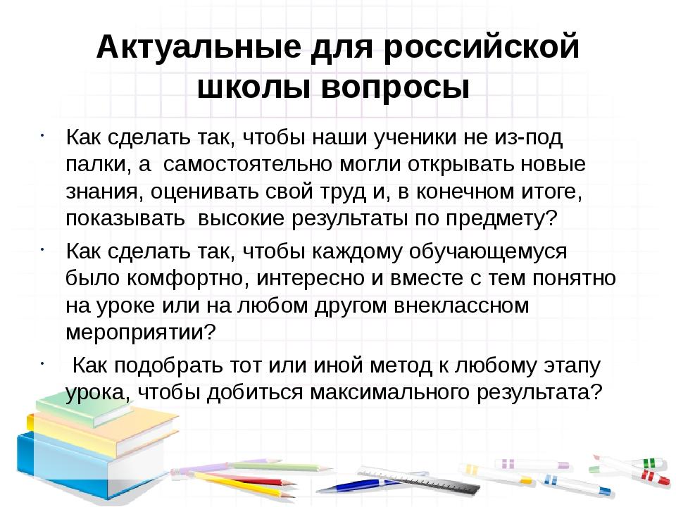 Актуальные для российской школы вопросы Как сделать так, чтобы наши ученики н...